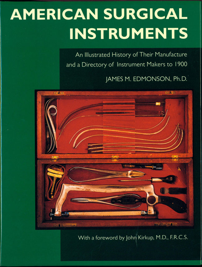 American Surgical Instruments. An Illustrated History of their Manufacture and a Directory of Instrument Makers to 1900. James M. Edmonson, PhD.