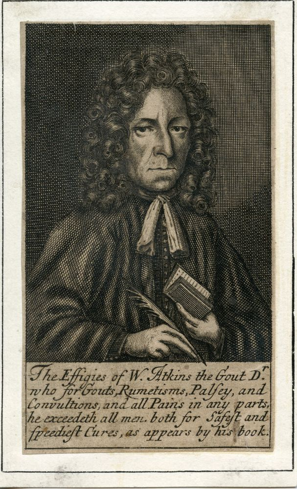"""Engraved Portrait. Appears to be an early kind of advertisement. Caption reads, """"The Effiges of W. Atkins the Gout Dr. who for Gouts, Rumetisms, Palsey, and Convultions, and all Pains in any parts he exceedeth all men. both for Safest and speediest Cures, as appears by his book."""" William Atkins."""