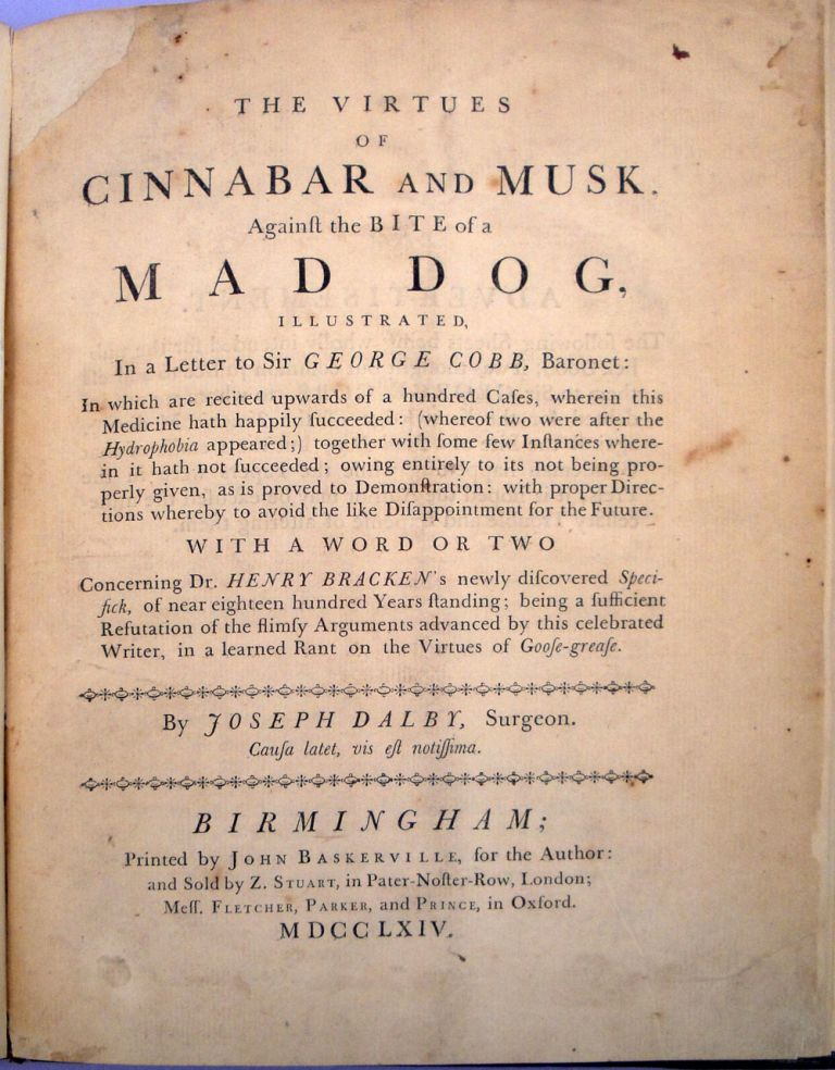 The Virtues of Cinnabar and Musk, against the Bite of a Mad Dog. Printed by John Baskerville. Joseph Dalby.