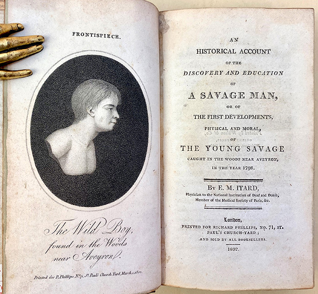 An historical account of the discovery and education of a savage man, or of the first developments, physical and moral, of the young savage caught in the woods near Aveyron. Jean Marie Gaspard Itard.