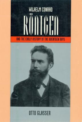 Wilhelm Rontgen and the Early History of the Rontgen Rays by Otto Glasser. Wilhelm Conrad Rontgen